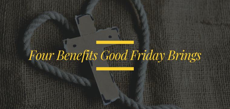Four Benefits Good Friday Brings
