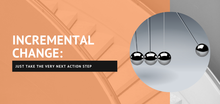 Incremental Change: Just Take the Very Next Action Step